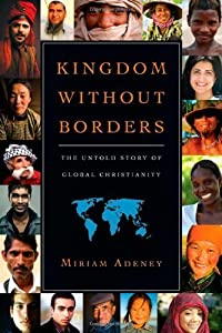 Kingdom Without Borders: The Untold Story of Global Christianity by Miriam Adeney (2009-12-18)