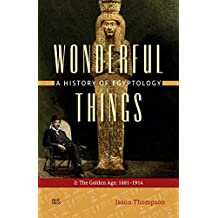 Wonderful Things: A History of Egyptology: The Golden Age: 1881-1914