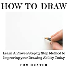 How to Draw: Learn a Proven Step-by-Step Method to Improving Your Drawing Ability Today Audiobook by Tom Hunter Narrated by Mindy Newell