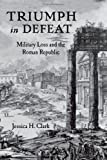 Triumph in Defeat : Military Loss and the Roman Republic, Clark, Jessica H., 0199336547