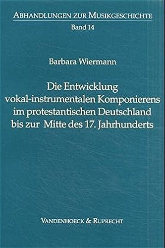 Die Entwicklung vokal-instrumentalen Komponierens im protestantischen Deutschland bis zur Mitte des 17. Jahrhunderts (Abhandlungen zur Musikgeschichte, Band 14)
