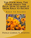 The Poor Man: The Poor versus The Rich. How to make it from Rags to Riches: Rags to Riches