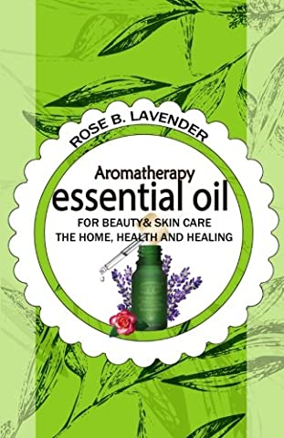 Essential Oils for Beauty& Skin Care, the Home, Health and Healing: 60+ Most Useful Non-toxic Homemade DIY Essential Oil Recipes for Beginners and - Health And Beauty