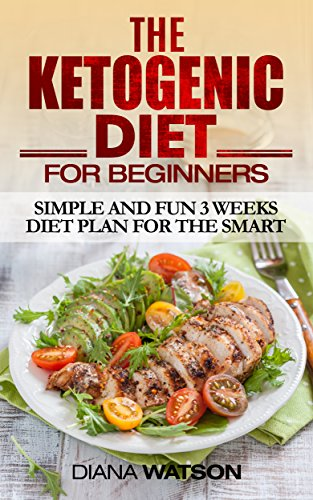 Ketogenic Diet For Beginners: Simple and Fun 3 Weeks Diet Plan for the Smart by Diana Watson