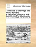 The battle of the frogs and mice; from the Batrachomyomachia: with miscellaneous translations.