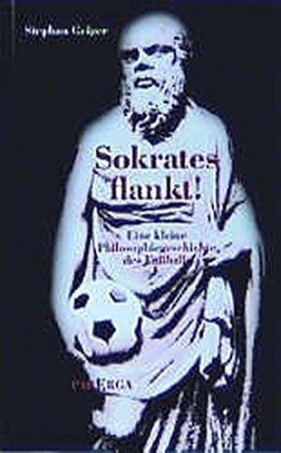 Sokrates flankt: Eine kleine Philosophiegeschichte des Fussballs