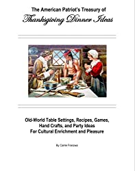 The American Patriot's Treasury of Thanksgiving Dinner Ideas: Old-world Table Settings, Recipes, Games, Hand Crafts, and Party Ideas for Cultural Enrichment and Pleasure