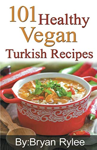 101 Healthy Vegan Turkish Recipes (Good Food Cookbook) by Bryan Rylee
