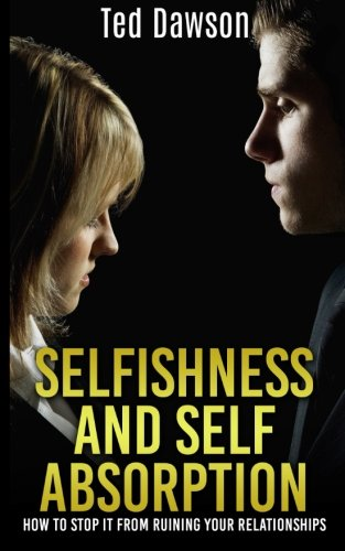 Selfishness and Self Absorption: How to Stop It from Ruining Your Relationships