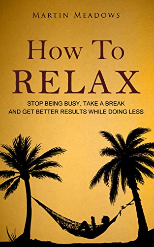 #freebooks – [Kindle] [Free] How to Relax: Stop Being Busy, Take a Break and Get Better Results While Doing Less