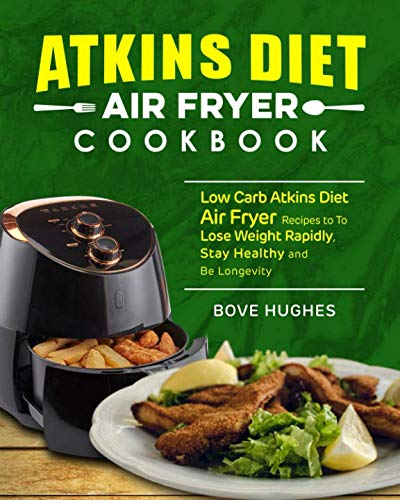Atkins Diet Air Fryer Cookbook: Low Carb Atkins Diet Air Fryer Recipes to To Lose Weight Rapidly, Stay Healthy and Be Longevity by Bove Hughes