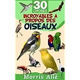 Livre pour enfant: 30 choses incroyables à propos des oiseaux (French Edition)