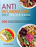 Anti-Inflammatory Diet for Beginners: 500 Quick and Easy Beginners Anti-Inflammatory Weight Loss Recipes to Fight Inflammation, Preventing Disease and Stay Healthy
