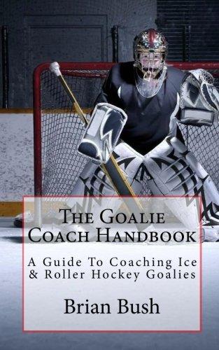 The Goalie Coach Handbook: A Guide To Coaching Ice & Roller Hockey Goalies