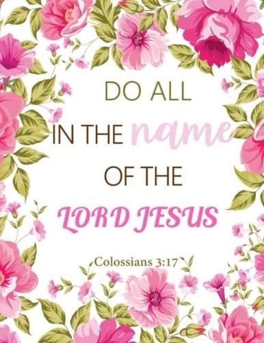 Colossians 3:17 Do All in the Name of the Lord Jesus: Floral Notebook, Lined Pages Book 130 page (Composition Book Journal) (8.5 x 11)
