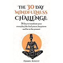 Mindfulness: Meditation for  beginners : The 30 Day Mindfulness Challenge, 30 Day to Transform your everyday life, find peace, Happiness and Be in The Present