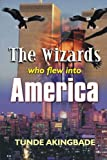 The Wizards Who Flew into America, Tunde Akingbade, 1410796213