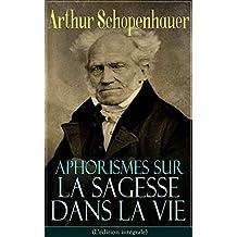 Aphorismes sur la sagesse dans la vie(L'édition intégrale): L'art de rendre la vie aussi agréable et aussi heureuse que possible (French Edition)