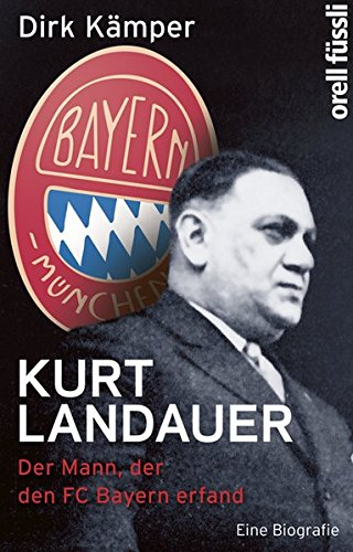 Kurt Landauer: Der Mann, der den FC Bayern erfand. Eine Biografie