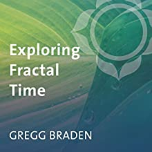 Exploring Fractal Time: Choice Points Speech by Gregg Braden Narrated by Gregg Braden