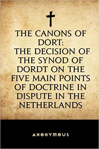 The Canons of Dort: The Decision of the Synod of Dordt on the Five Main Points of Doctrine in Dispute in the Netherlands