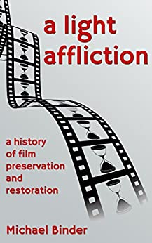 A Light Affliction: a History of Film Preservation and Restoration by [Binder, Michael]