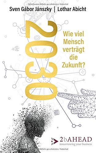 2030: Wie viel Mensch verträgt die Zukunft? Taschenbuch – 29. August 2018 Sven Gábor Jánszky Lothar Abicht 2b AHEAD Publishing 3947590040