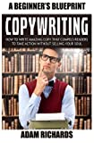 Copywriting: A Beginner s Blueprint: How To Write Amazing Copy That Compels Readers To Take Action Without Selling Your Soul