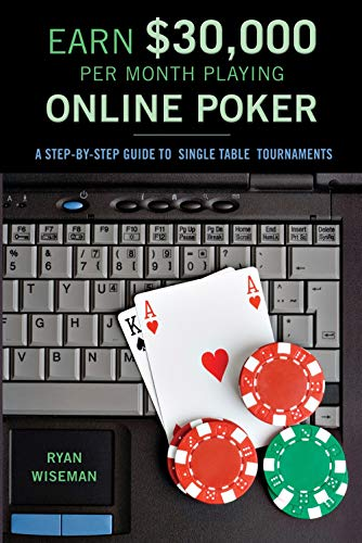 Earn $30,000 Per Month Playing Online Poker: Or, the Definitive Guide to No-Limit Single Table Tournaments Online Ryan Wiseman