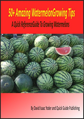 50+ Amazing Watermelon Growing Tips: A Quick Reference Guide To Growing Watermelons by [Yoder, David Isaac]