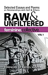 Feminine Collective: Raw and Unfiltered Vol 1: Selected Essays and Poems on Relationships with Self and Others (Volume 1)