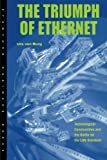 The Triumph of Ethernet: Technological Communities and the Battle for the LAN Standard (Innovation and Technology in the World Economy)