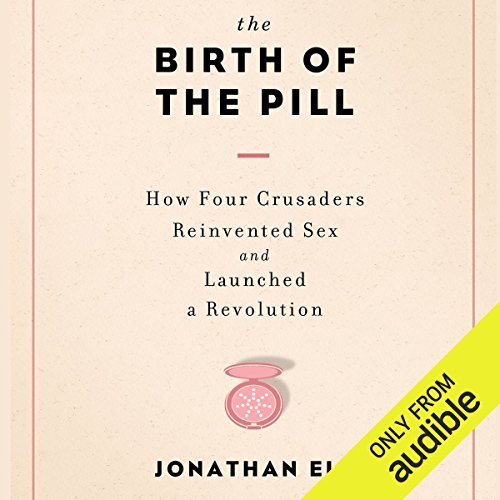The Birth of the Pill: How Four Crusaders Reinvented Sex and Launched a Revolution by Audible Studios
