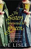 img - for The Sisters Who Would Be Queen: The Tragedy of Mary, Katherine & Lady Jane Grey: The Tragedy of Mary, Katherine and Lady Jane Grey by Leanda de Lisle (19-Jan-2009) Hardcover book / textbook / text book