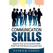 Communication: Communication Skills – Improve Your Communication Skills, Build Trust And Become Successful Now (Communication Skills In Relationships, ... For Leadership, Social Skills, Leadership)