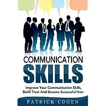 Communication: Communication Skills – Improve Your Communication Skills, Build Trust And Become Successful Now (Communication Skills In Relationships. For Leadership, Social Skills, Leadership)