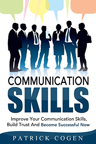 Communication: Communication Skills – Improve Your Communication Skills, Build Trust And Become Successful Now (Communication Skills In Relationships, ... For Leadership, Social Sk