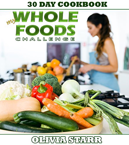 My Whole Foods Challenge: 30 Day Cookbook by Olivia Starr