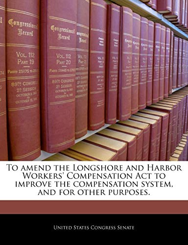 To amend the Longshore and Harbor Workers' Compensation Act to improve the compensation system, and for other purposes.
