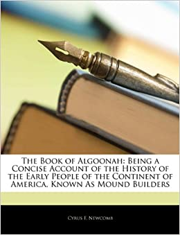 The Book of Algoonah: Being a Concise Account of the History of the Early People of the Continent of America, Known As Mound Builders