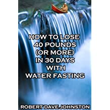 How to Lose 40 Pounds (Or More) in 30 Days With Water Fasting: How To Lose Weight Fast, Keep it Off & Renew The Mind, Body & Spirit Through Fasting, Smart Eating & Practical Spirituality Book 7