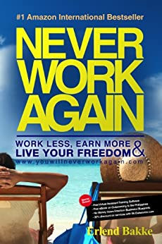 Never Work Again: Work Less, Earn More and Live Your Freedom by [Bakke, Erlend]