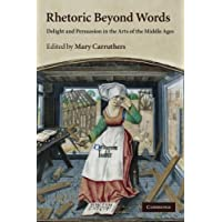 Rhetoric beyond Words: Delight and Persuasion in the Arts of the Middle Ages: 78 (Cambridge Studies in Medieval…