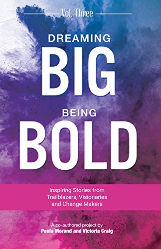 Dreaming Big Being Bold 3: Inspiring Stories From Visionaries, Trailblazers & Change Makers by [Morand, Paula, Craig, Victoria]