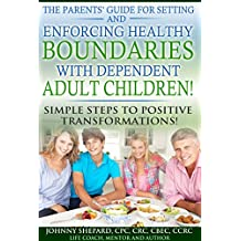 THE PARENTS' GUIDE FOR SETTING AND ENFORCING HEALTHY BOUNDARIES WITH DEPENDENT ADULT CHILDREN!: SIMPLE STEPS TO POSITIVE TRANSFORMATIONS!