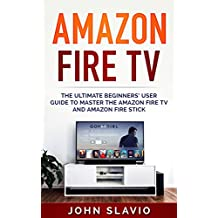 Amazon Fire TV: The Ultimate Step-by-Step Beginners' User Guide to learn the Amazon Fire TV and Amazon Fire Stick