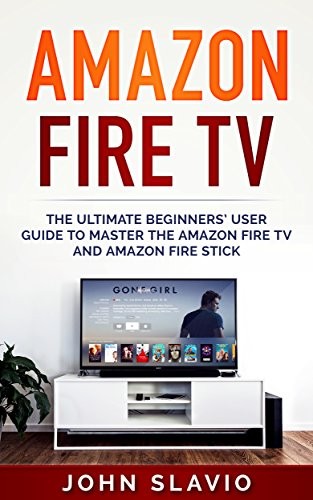 Amazon Fire TV: The Ultimate Step-by-Step Beginners' User