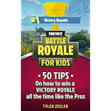 Fortnite Battle Royale for Kids: 50 Tips on How to Get the Victory Royale All the Time like the Pros