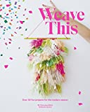 Weave This: Over 30 Fun Projects for the Modern Weaver