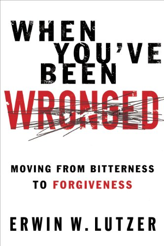 When You've Been Wronged: Moving From Bitterness to Forgiveness